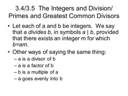 3.4/3.5 The Integers and Division/ Primes and Greatest Common Divisors Let each of a and b be integers. We say that a divides b, in symbols a | b, provided.