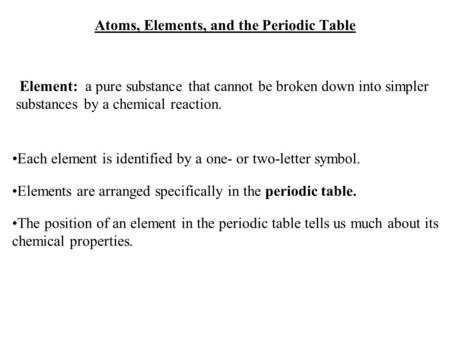 Atoms, Elements, and the Periodic Table Element: a pure substance that cannot be broken down into simpler substances by a chemical reaction. Each element.