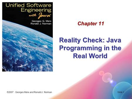 ©2007 · Georges Merx and Ronald J. NormanSlide 1 Chapter 11 Reality Check: Java Programming in the Real World.