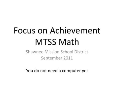 Focus on Achievement MTSS Math Shawnee Mission School District September 2011 You do not need a computer yet.