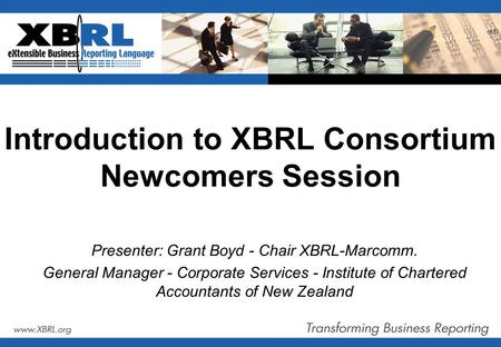 Introduction to XBRL Consortium Newcomers Session Presenter: Grant Boyd - Chair XBRL-Marcomm. General Manager - Corporate Services - Institute of Chartered.