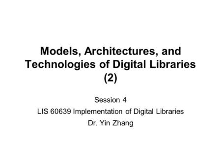 Models, Architectures, and Technologies of Digital Libraries (2) Session 4 LIS 60639 Implementation of Digital Libraries Dr. Yin Zhang.