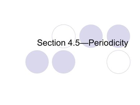 Section 4.5—Periodicity. What is periodicity on the periodic table? The predictable pattern by which properties of elements change across or down the.