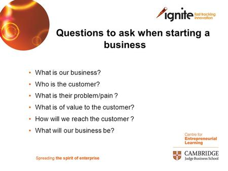 Questions to ask when starting a business What is our business? Who is the customer? What is their problem/pain ? What is of value to the customer? How.