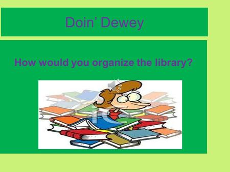 Doin' Dewey How would you organize the library? We have learned the recipe for making a nonfiction call number. Numbers for the subject First three letters.