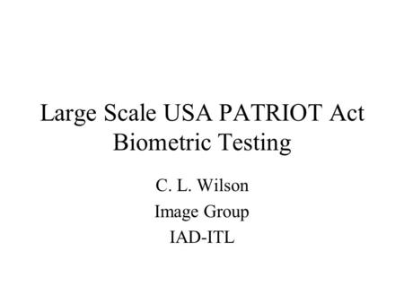 Large Scale USA PATRIOT Act Biometric Testing C. L. Wilson Image Group IAD-ITL.