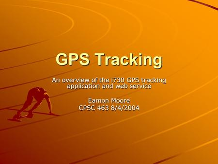 GPS Tracking An overview of the i730 GPS tracking application and web service Eamon Moore CPSC 463 8/4/2004.