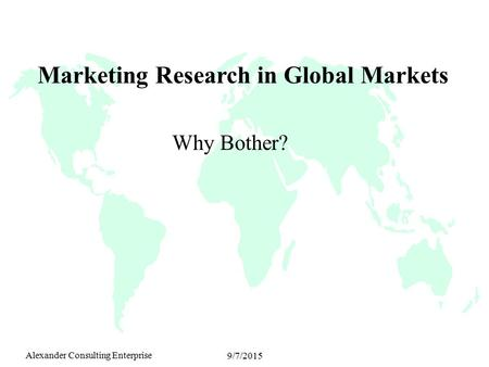 Alexander Consulting Enterprise 9/7/2015 Marketing Research in Global Markets Why Bother?