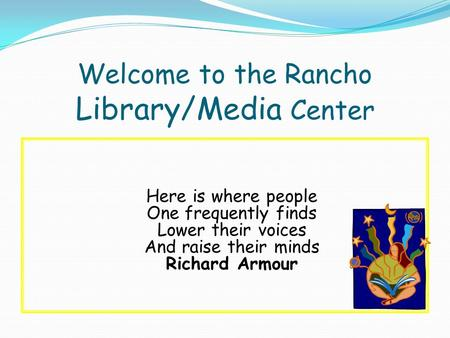 Welcome to the Rancho Library/Media Center Here is where people One frequently finds Lower their voices And raise their minds Richard Armour.