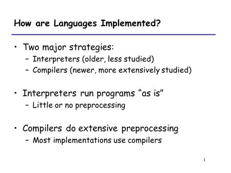 1 How are Languages Implemented? Two major strategies: –Interpreters (older, less studied) –Compilers (newer, more extensively studied) Interpreters run.