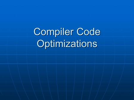 Compiler Code Optimizations. Introduction Introduction Optimized codeOptimized code Executes faster Executes faster efficient memory usage efficient memory.
