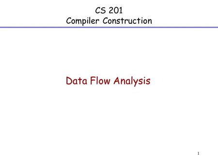 1 CS 201 Compiler Construction Data Flow Analysis.