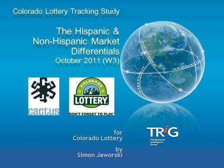For Colorado Lottery by Simon Jaworski Colorado Lottery Tracking Study The Hispanic & Non-Hispanic Market Differentials October 2011 (W3)