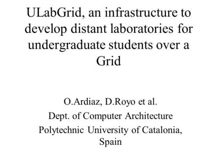 ULabGrid, an infrastructure to develop distant laboratories for undergraduate students over a Grid O.Ardiaz, D.Royo et al. Dept. of Computer Architecture.