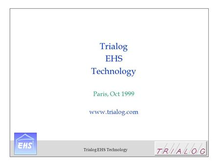 Trialog EHS Technology Trialog EHS Technology Paris, Oct 1999 www.trialog.com.