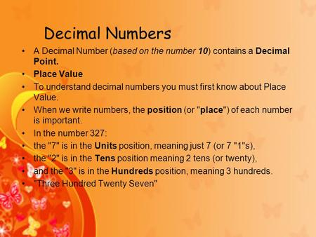 Decimal Numbers A Decimal Number (based on the number 10) contains a Decimal Point. Place Value To understand decimal numbers you must first know about.