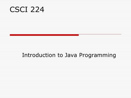 CSCI 224 Introduction to Java Programming. Course Objectives  Learn the Java programming language: Syntax, Idioms Patterns, Styles  Become comfortable.