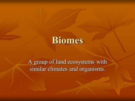 Biomes A group of land ecosystems with similar climates and organisms.