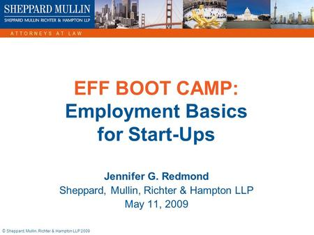 © Sheppard, Mullin, Richter & Hampton LLP 2009 EFF BOOT CAMP: Employment Basics for Start-Ups Jennifer G. Redmond Sheppard, Mullin, Richter & Hampton LLP.