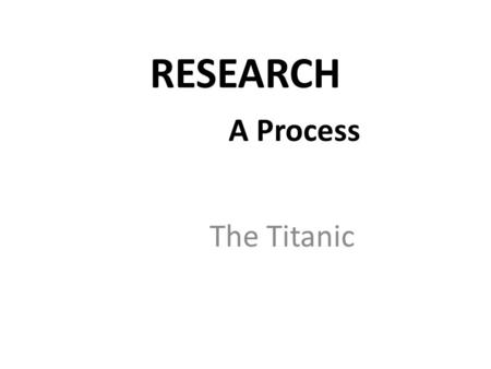 RESEARCH 		A Process The Titanic.