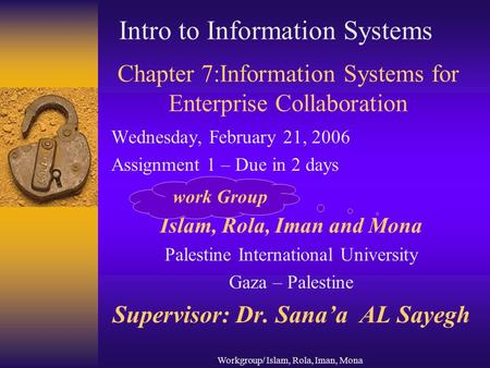 Workgroup/ Islam, Rola, Iman, Mona Chapter 7:Information Systems for Enterprise Collaboration Wednesday, February 21, 2006 Assignment 1 – Due in 2 days.