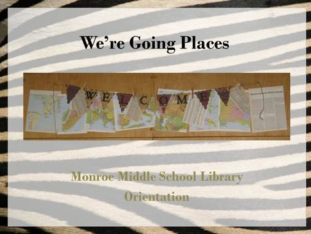 We're Going Places Monroe Middle School Library Orientation.