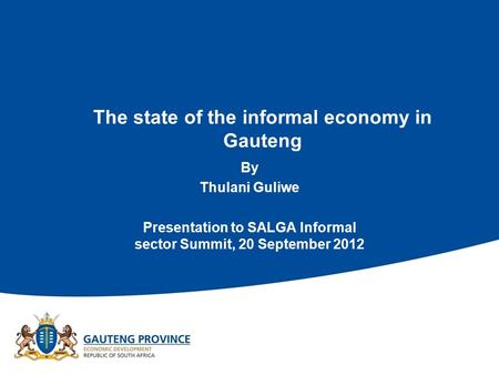 The state of the informal economy in Gauteng By Thulani Guliwe Presentation to SALGA Informal sector Summit, 20 September 2012.