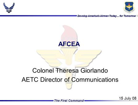 Develop America's Airmen Today... for Tomorrow The First Command Develop America's Airmen Today... for Tomorrow AFCEA Colonel Theresa Giorlando AETC Director.