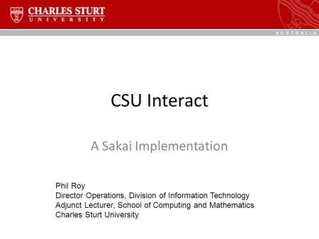 CSU Interact A Sakai Implementation Phil Roy Director Operations, Division of Information Technology Adjunct Lecturer, School of Computing and Mathematics.
