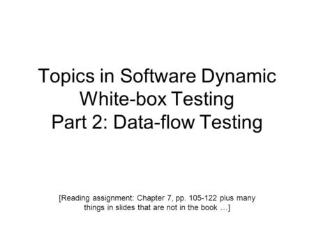 Topics in Software Dynamic White-box Testing Part 2: Data-flow Testing [Reading assignment: Chapter 7, pp. 105-122 plus many things in slides that are.