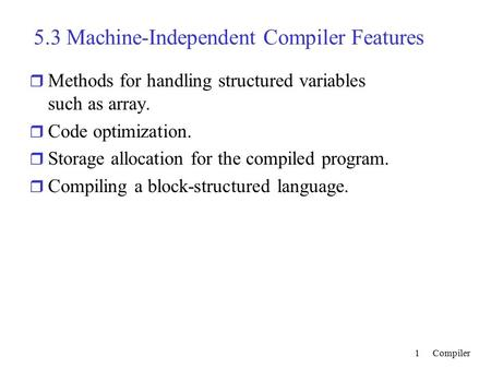 Compiler1 5.3 Machine-Independent Compiler Features r Methods for handling structured variables such as array. r Code optimization. r Storage allocation.