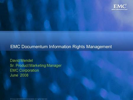 1 © Copyright 2008 EMC Corporation. All rights reserved. David Mendel Sr. Product Marketing Manager EMC Corporation June 2008 EMC Documentum Information.