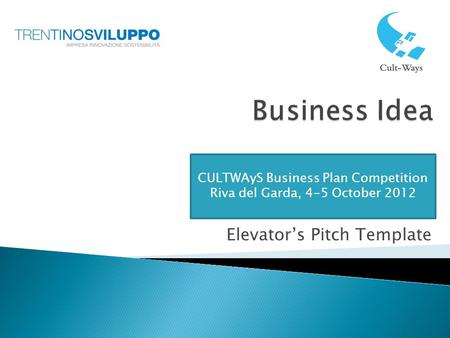 Elevator's Pitch Template CULTWAyS Business Plan Competition Riva del Garda, 4-5 October 2012.