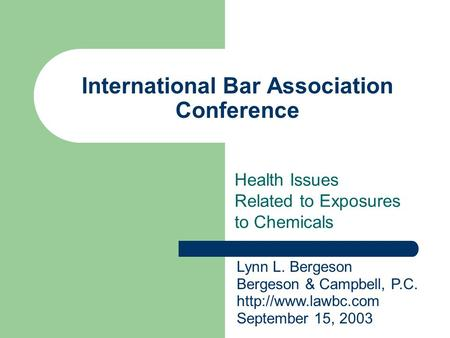 International Bar Association Conference Health Issues Related to Exposures to Chemicals Lynn L. Bergeson Bergeson & Campbell, P.C.