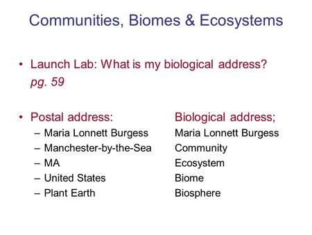 Communities, Biomes & Ecosystems Launch Lab: What is my biological address? pg. 59 Postal address:Biological address; –Maria Lonnett BurgessMaria Lonnett.