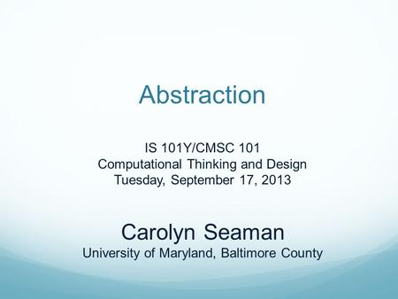 Abstraction IS 101Y/CMSC 101 Computational Thinking and Design Tuesday, September 17, 2013 Carolyn Seaman University of Maryland, Baltimore County.