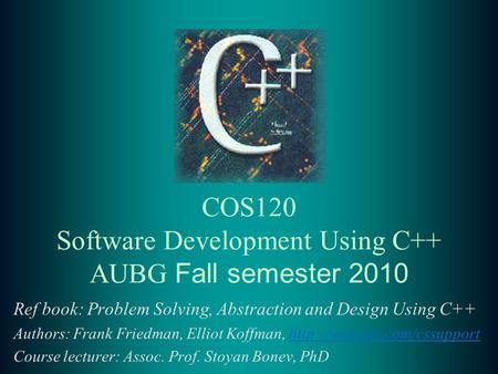 COS120 Software Development Using C++ AUBG Fall semester 2010 Ref book: Problem Solving, Abstraction and Design Using C++ Authors: Frank Friedman, Elliot.