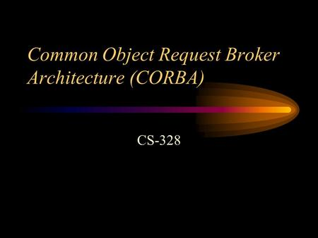 Common Object Request Broker Architecture (CORBA) CS-328.