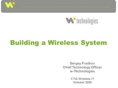 Building a Wireless System Sergey Fradkov Chief Technology Officer w-Technologies CTIA Wireless IT October 2000.