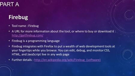 Tool name : Firebug A URL for more information about the tool, or where to buy or download it :   Firebug is.