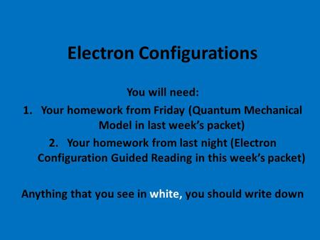 Electron Configurations You will need: 1.Your homework from Friday (Quantum Mechanical Model in last week's packet) 2.Your homework from last night (Electron.