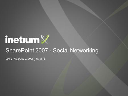 SharePoint 2007 - Social Networking Wes Preston – MVP, MCTS.