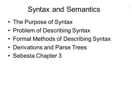 1 Syntax and Semantics The Purpose of Syntax Problem of Describing Syntax Formal Methods of Describing Syntax Derivations and Parse Trees Sebesta Chapter.