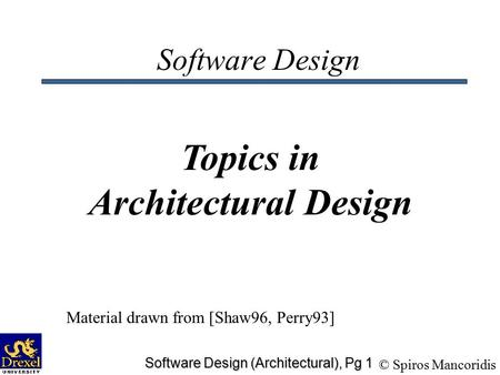 © Spiros Mancoridis Software Design (Architectural), Pg 1 Software Design Topics in Architectural Design Material drawn from [Shaw96, Perry93]
