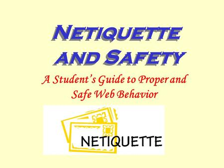 Netiquette and Safety A Student's Guide to Proper and Safe Web Behavior.