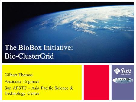 The BioBox Initiative: Bio-ClusterGrid Gilbert Thomas Associate Engineer Sun APSTC – Asia Pacific Science & Technology Center.