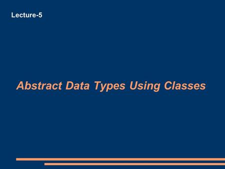 Abstract Data Types Using Classes Lecture-5. Abstract Data Types Using Classes Representing abstract data types using C++ We need the following C++ keywords.