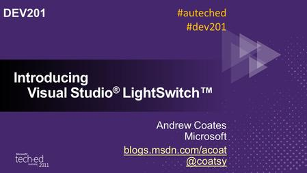 Introducing Visual Studio ® LightSwitch™ Andrew Coates Microsoft DEV201 #auteched #dev201.