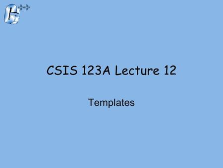 CSIS 123A Lecture 12 Templates. Introduction  C++ templates  Allow very 'general' definitions for functions and classes  Type names are 'parameters'