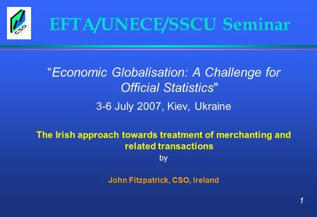 "EFTA/UNECE/SSCU Seminar ""Economic Globalisation: A Challenge for Official Statistics 3-6 July 2007, Kiev, Ukraine The Irish approach towards treatment."